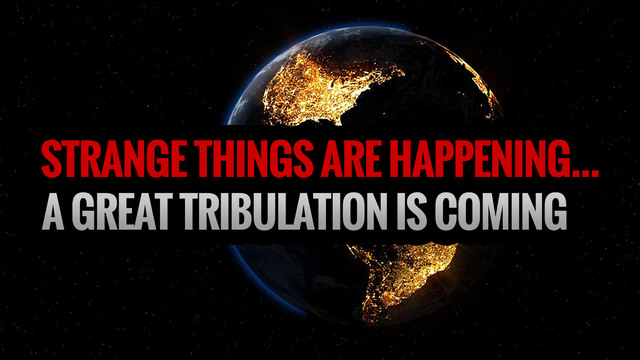 STRANGE THINGS ARE HAPPENING... A Great Tribulation is Coming
